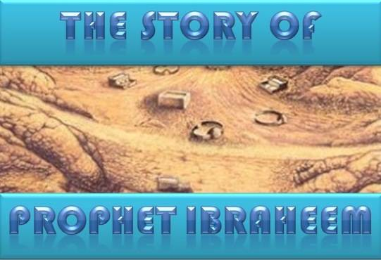 The story of Prophet Ibraheem -I